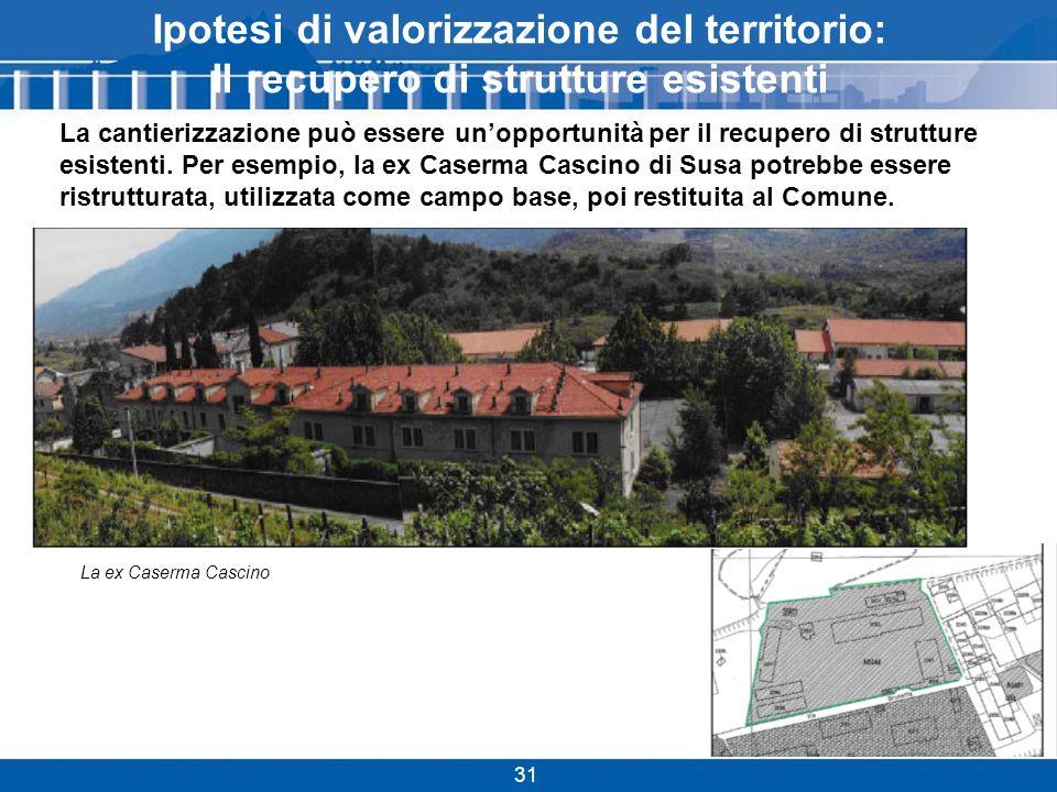 SS25 A32 SS24 Ipotesi di valorizzazione del territorio: Il recupero di strutture esistenti 31 La cantierizzazione può essere unopportunità per il recupero di strutture esistenti.