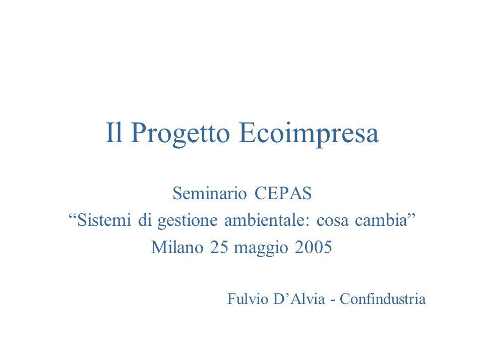 Il Progetto Ecoimpresa Seminario CEPAS Sistemi di gestione ambientale: cosa cambia Milano 25 maggio 2005 Fulvio DAlvia - Confindustria