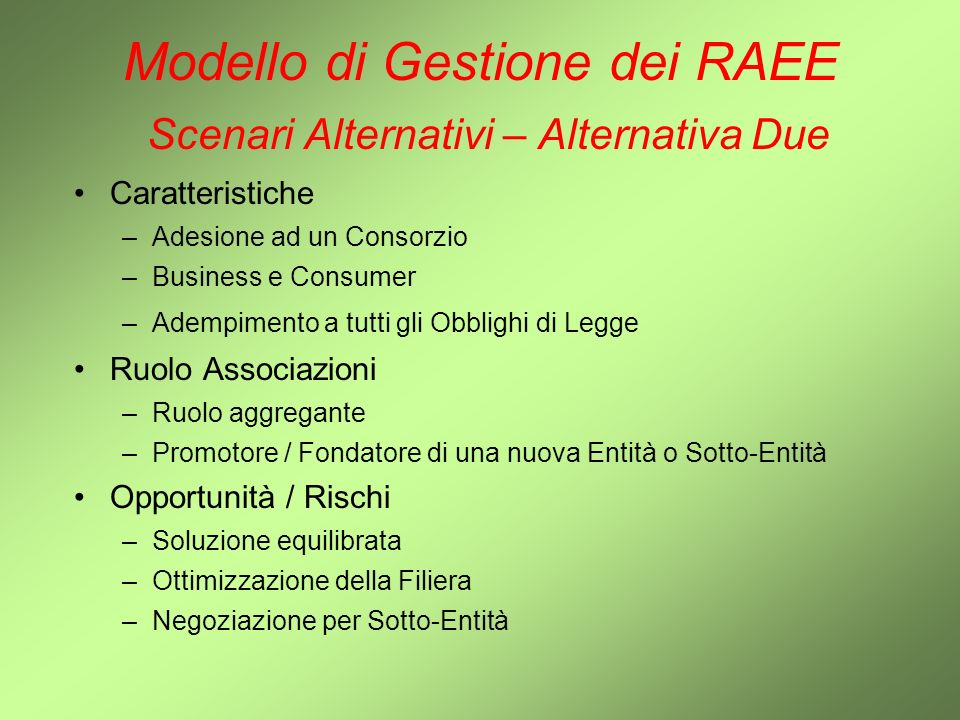Modello di Gestione dei RAEE Scenari Alternativi – Alternativa Due Caratteristiche –Adesione ad un Consorzio –Business e Consumer –Adempimento a tutti