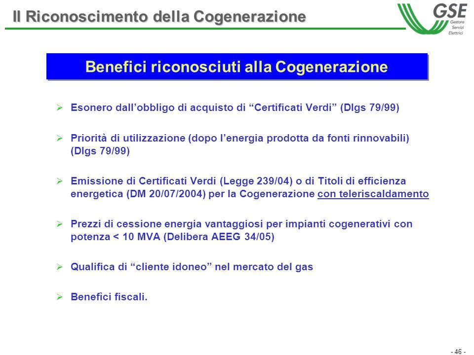 - 46 - Benefici riconosciuti alla Cogenerazione Esonero dallobbligo di acquisto di Certificati Verdi (Dlgs 79/99) Priorità di utilizzazione (dopo lenergia prodotta da fonti rinnovabili) (Dlgs 79/99) Emissione di Certificati Verdi (Legge 239/04) o di Titoli di efficienza energetica (DM 20/07/2004) per la Cogenerazione con teleriscaldamento Prezzi di cessione energia vantaggiosi per impianti cogenerativi con potenza < 10 MVA (Delibera AEEG 34/05) Qualifica di cliente idoneo nel mercato del gas Benefìci fiscali.