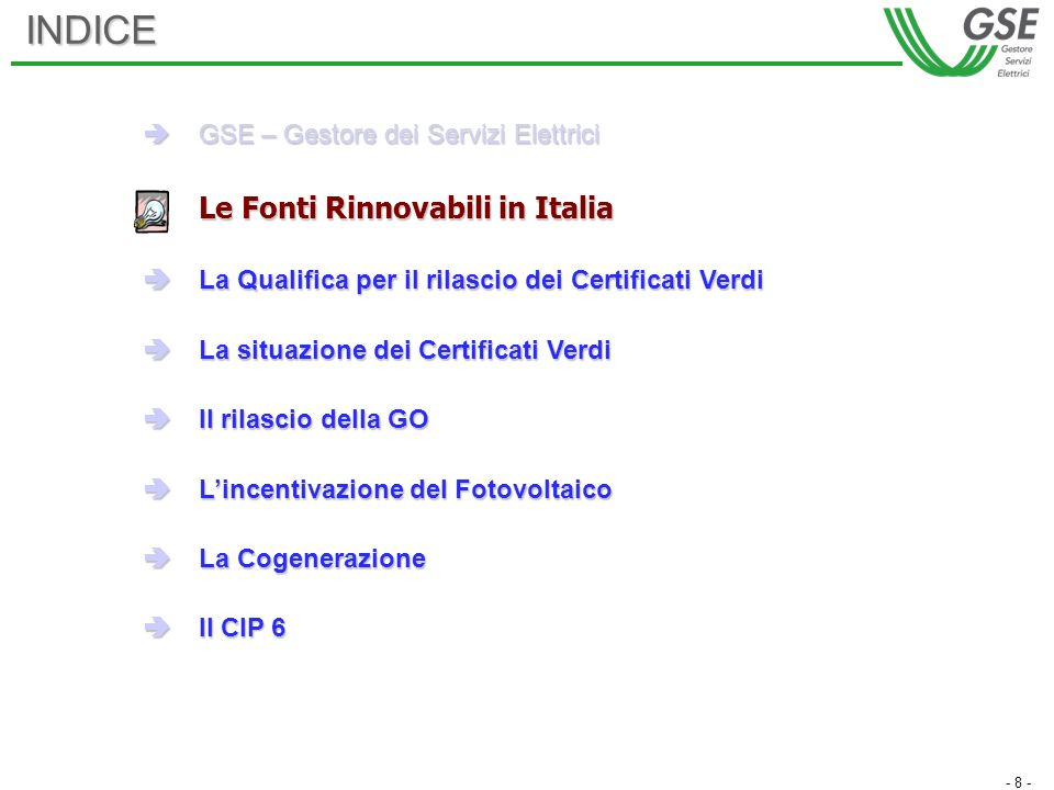 - 8 -INDICE GSE – Gestore dei Servizi Elettrici GSE – Gestore dei Servizi Elettrici Le Fonti Rinnovabili in Italia La Qualifica per il rilascio dei Certificati Verdi La Qualifica per il rilascio dei Certificati Verdi La situazione dei Certificati Verdi La situazione dei Certificati Verdi Il rilascio della GO Il rilascio della GO Lincentivazione del Fotovoltaico Lincentivazione del Fotovoltaico La Cogenerazione La Cogenerazione Il CIP 6 Il CIP 6
