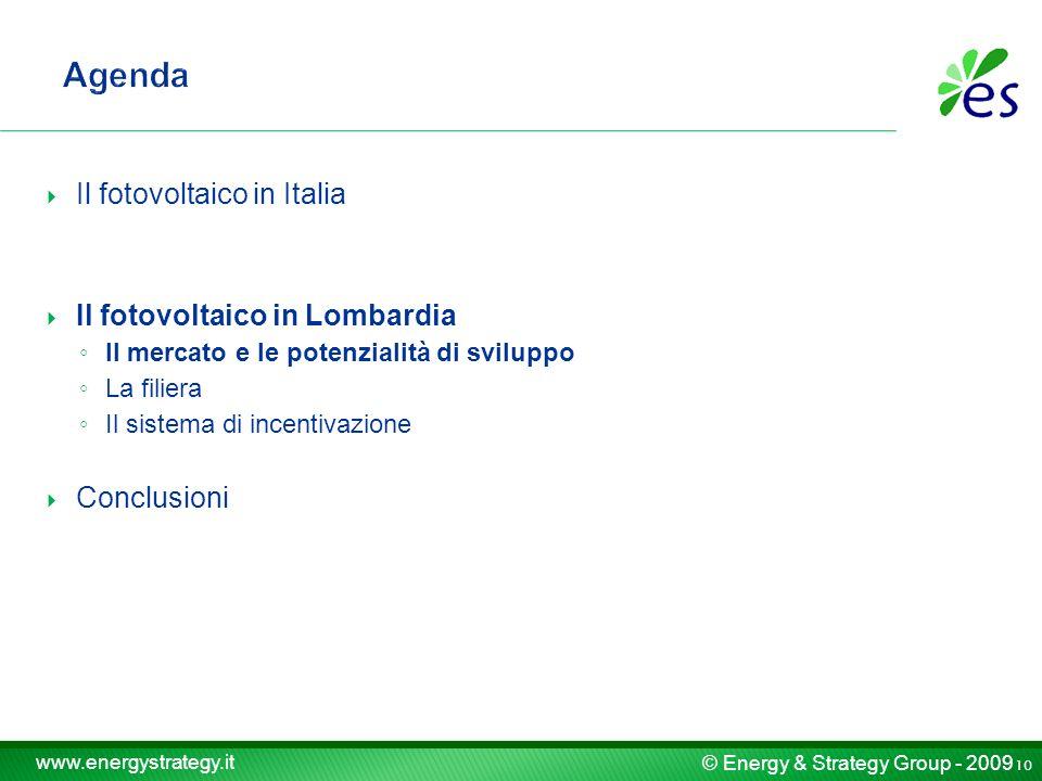 © Energy & Strategy Group - 2009 www.energystrategy.it Il fotovoltaico in Italia Il fotovoltaico in Lombardia Il mercato e le potenzialità di sviluppo La filiera Il sistema di incentivazione Conclusioni 10