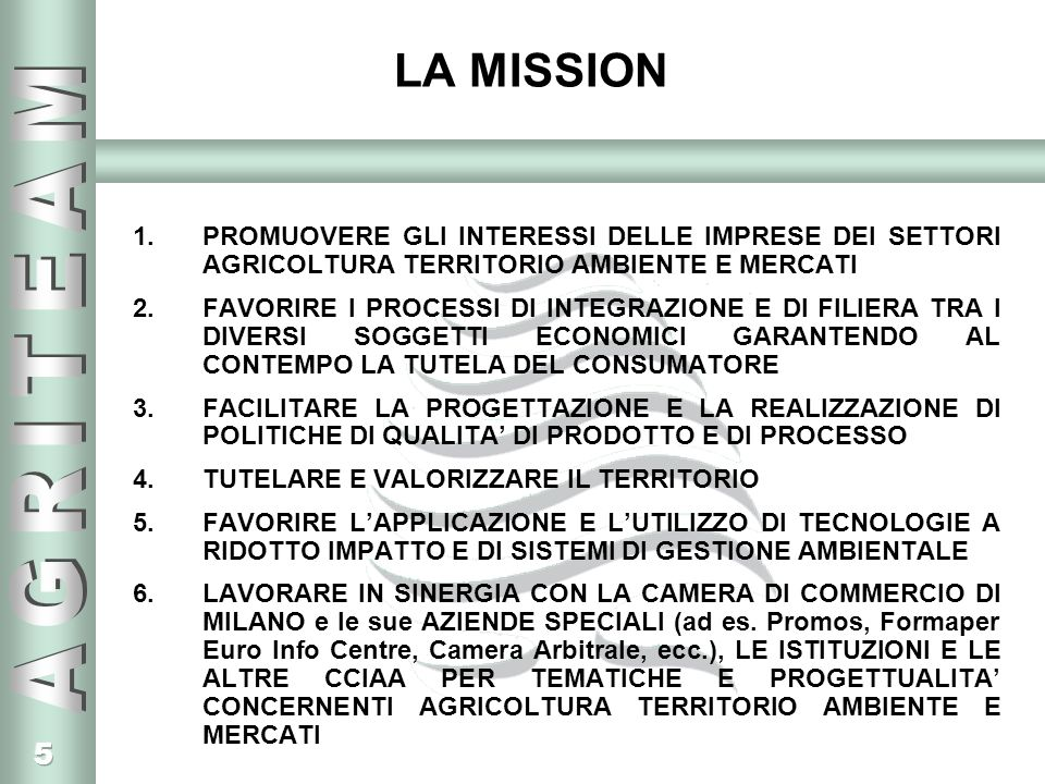 5 LA MISSION 1.PROMUOVERE GLI INTERESSI DELLE IMPRESE DEI SETTORI AGRICOLTURA TERRITORIO AMBIENTE E MERCATI 2.FAVORIRE I PROCESSI DI INTEGRAZIONE E DI FILIERA TRA I DIVERSI SOGGETTI ECONOMICI GARANTENDO AL CONTEMPO LA TUTELA DEL CONSUMATORE 3.FACILITARE LA PROGETTAZIONE E LA REALIZZAZIONE DI POLITICHE DI QUALITA DI PRODOTTO E DI PROCESSO 4.TUTELARE E VALORIZZARE IL TERRITORIO 5.FAVORIRE LAPPLICAZIONE E LUTILIZZO DI TECNOLOGIE A RIDOTTO IMPATTO E DI SISTEMI DI GESTIONE AMBIENTALE 6.LAVORARE IN SINERGIA CON LA CAMERA DI COMMERCIO DI MILANO e le sue AZIENDE SPECIALI (ad es.
