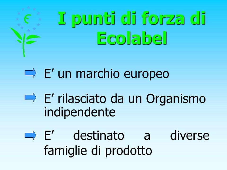 I punti di forza di Ecolabel E un marchio europeo E rilasciato da un Organismo indipendente E destinato a diverse famiglie di prodotto