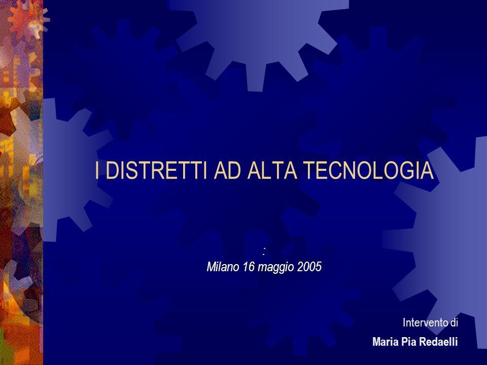 I DISTRETTI AD ALTA TECNOLOGIA : Milano 16 maggio 2005 Intervento di Maria Pia Redaelli