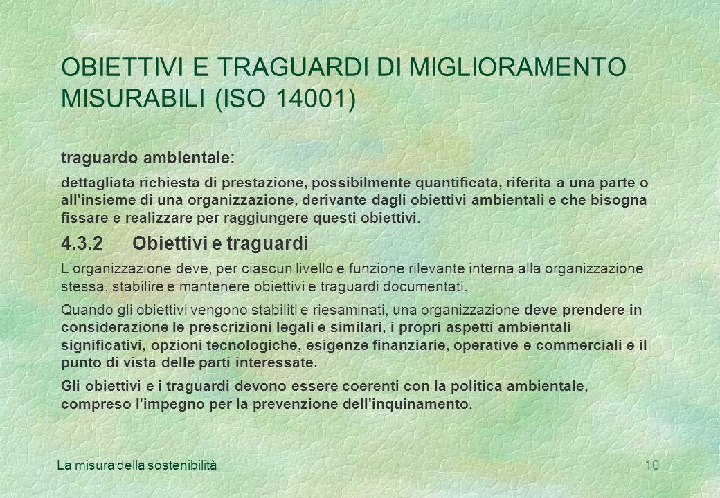 La misura della sostenibilità10 OBIETTIVI E TRAGUARDI DI MIGLIORAMENTO MISURABILI (ISO 14001) traguardo ambientale: dettagliata richiesta di prestazione, possibilmente quantificata, riferita a una parte o all insieme di una organizzazione, derivante dagli obiettivi ambientali e che bisogna fissare e realizzare per raggiungere questi obiettivi.