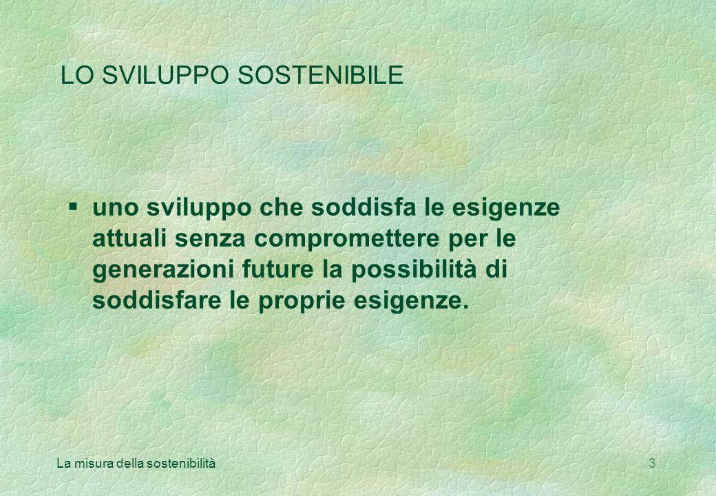 La misura della sostenibilità3 LO SVILUPPO SOSTENIBILE §uno sviluppo che soddisfa le esigenze attuali senza compromettere per le generazioni future la possibilità di soddisfare le proprie esigenze.