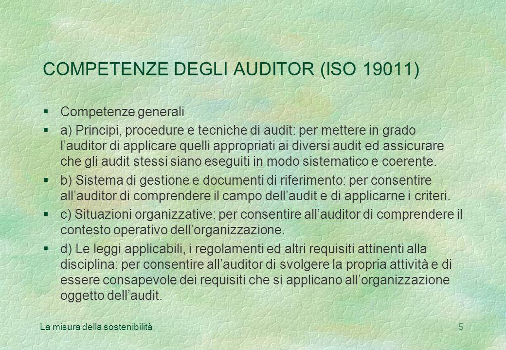 La misura della sostenibilità5 COMPETENZE DEGLI AUDITOR (ISO 19011) §Competenze generali a) Principi, procedure e tecniche di audit: per mettere in grado lauditor di applicare quelli appropriati ai diversi audit ed assicurare che gli audit stessi siano eseguiti in modo sistematico e coerente.
