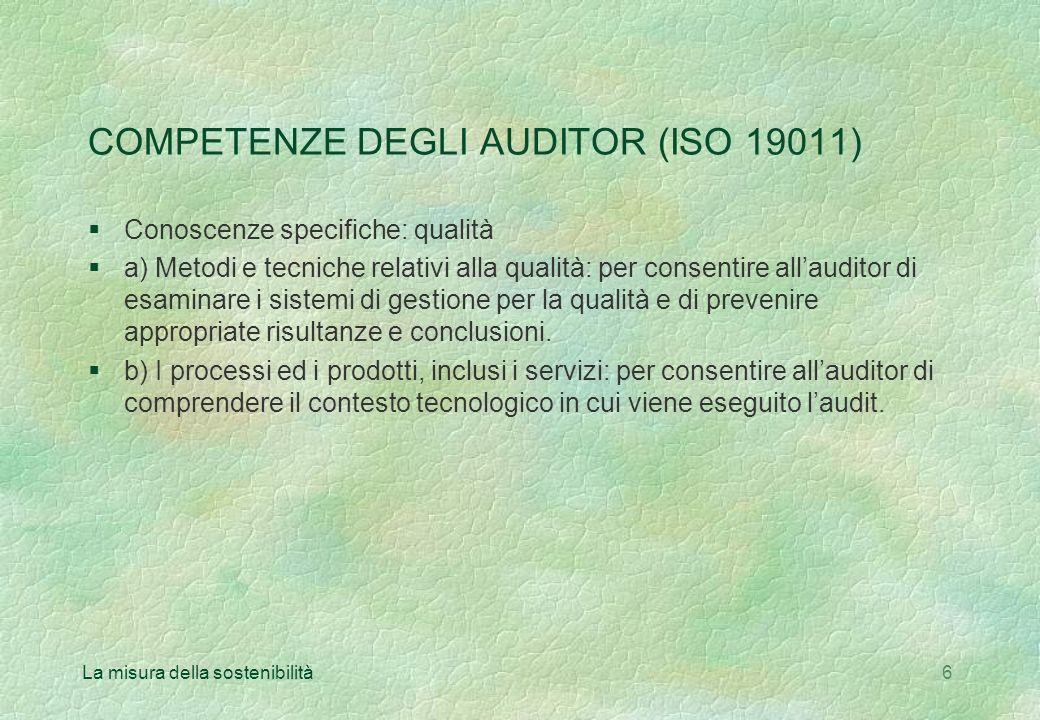 La misura della sostenibilità6 COMPETENZE DEGLI AUDITOR (ISO 19011) §Conoscenze specifiche: qualità §a) Metodi e tecniche relativi alla qualità: per consentire allauditor di esaminare i sistemi di gestione per la qualità e di prevenire appropriate risultanze e conclusioni.