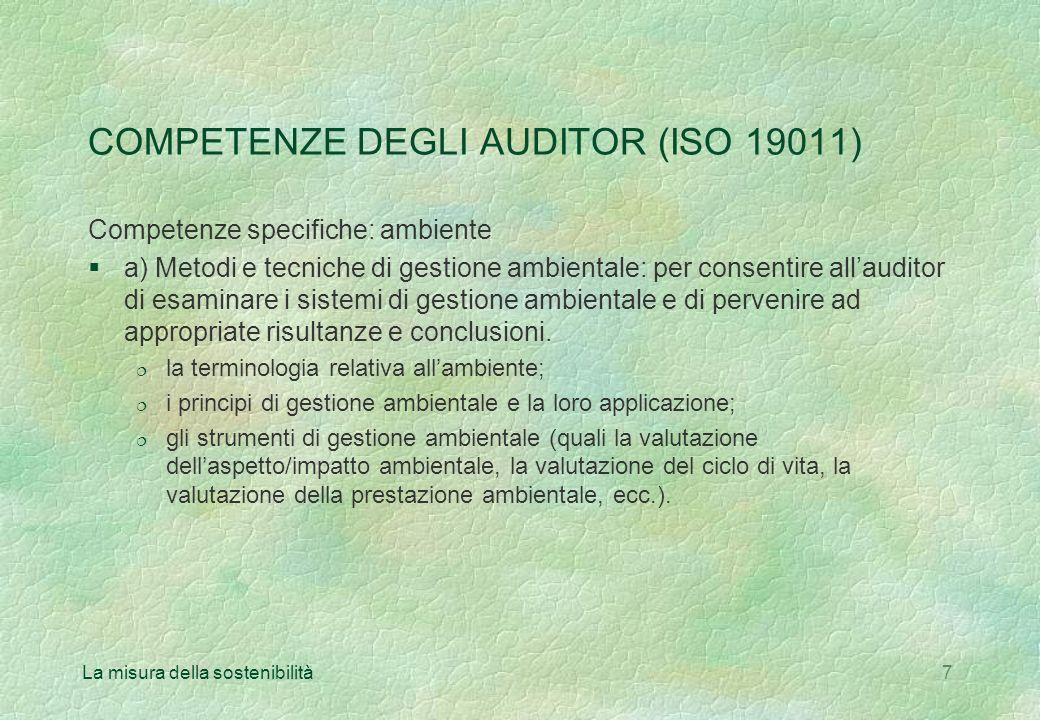 La misura della sostenibilità7 COMPETENZE DEGLI AUDITOR (ISO 19011) Competenze specifiche: ambiente §a) Metodi e tecniche di gestione ambientale: per consentire allauditor di esaminare i sistemi di gestione ambientale e di pervenire ad appropriate risultanze e conclusioni.