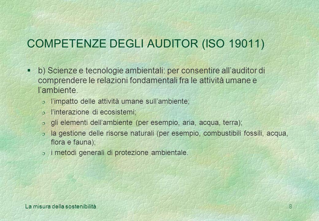 La misura della sostenibilità8 COMPETENZE DEGLI AUDITOR (ISO 19011) §b) Scienze e tecnologie ambientali: per consentire allauditor di comprendere le relazioni fondamentali fra le attività umane e lambiente.