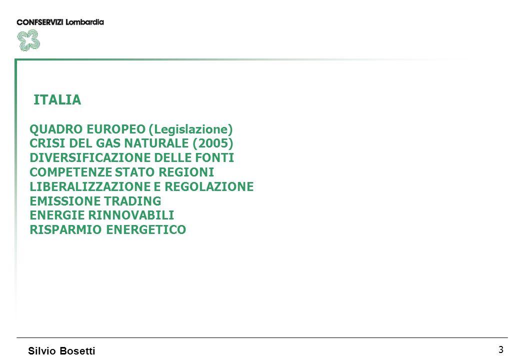3 Silvio Bosetti ITALIA QUADRO EUROPEO (Legislazione) CRISI DEL GAS NATURALE (2005) DIVERSIFICAZIONE DELLE FONTI COMPETENZE STATO REGIONI LIBERALIZZAZIONE E REGOLAZIONE EMISSIONE TRADING ENERGIE RINNOVABILI RISPARMIO ENERGETICO