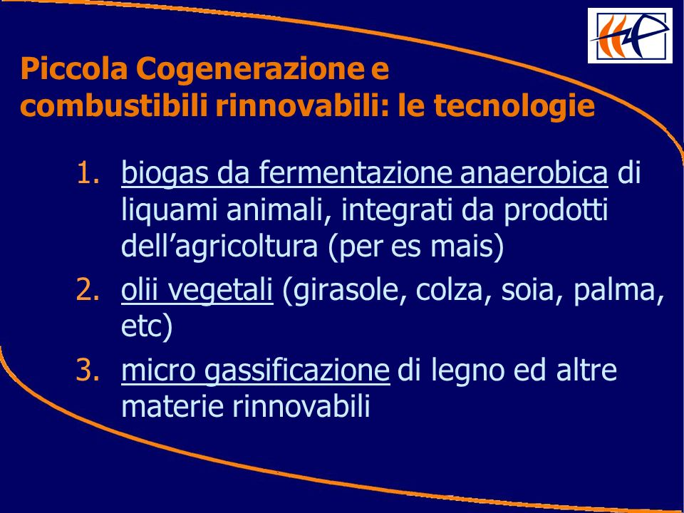 1.biogas da fermentazione anaerobica di liquami animali, integrati da prodotti dellagricoltura (per es mais) 2.olii vegetali (girasole, colza, soia, palma, etc) 3.micro gassificazione di legno ed altre materie rinnovabili Piccola Cogenerazione e combustibili rinnovabili: le tecnologie