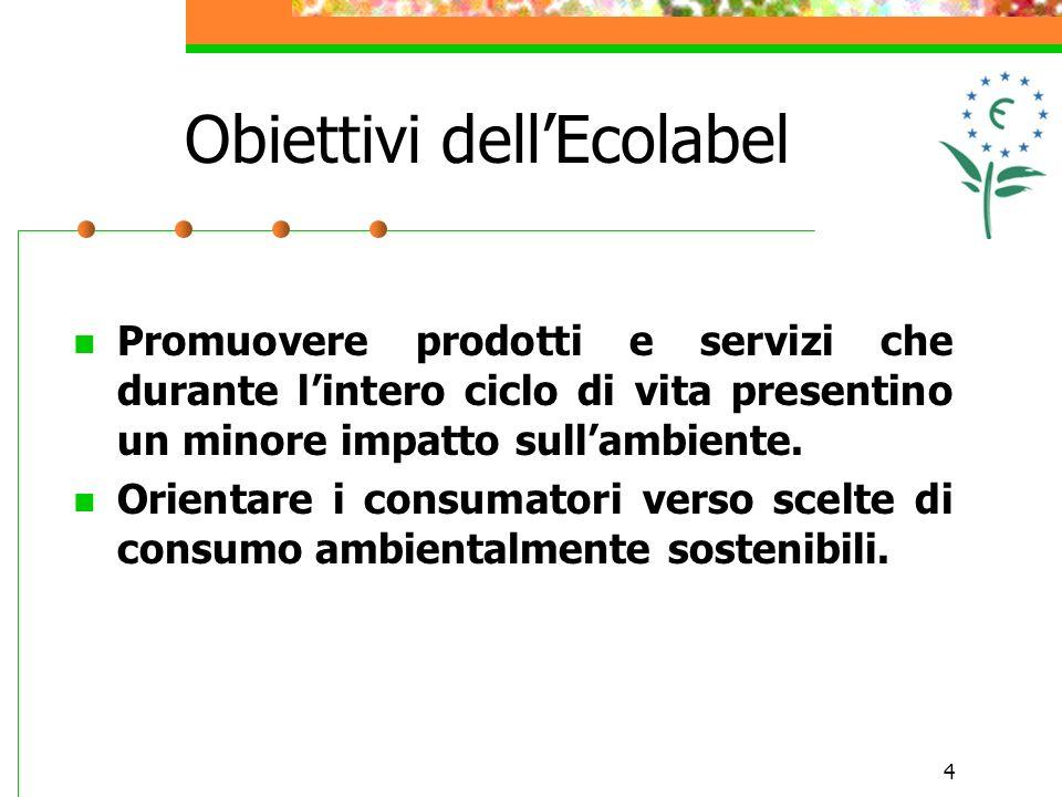 4 Obiettivi dellEcolabel Promuovere prodotti e servizi che durante lintero ciclo di vita presentino un minore impatto sullambiente. Orientare i consum