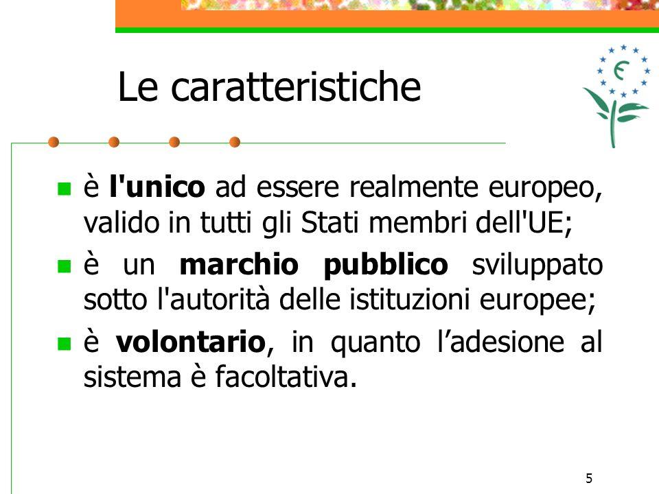 5 Le caratteristiche è l unico ad essere realmente europeo, valido in tutti gli Stati membri dell UE; è un marchio pubblico sviluppato sotto l autorità delle istituzioni europee; è volontario, in quanto ladesione al sistema è facoltativa.