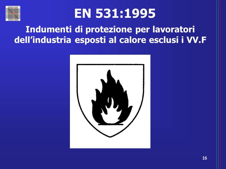 16 EN 531:1995 Indumenti di protezione per lavoratori dellindustria esposti al calore esclusi i VV.F