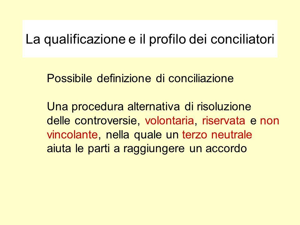 La qualificazione e il profilo dei conciliatori Possibile definizione di conciliazione Una procedura alternativa di risoluzione delle controversie, volontaria, riservata e non vincolante, nella quale un terzo neutrale aiuta le parti a raggiungere un accordo