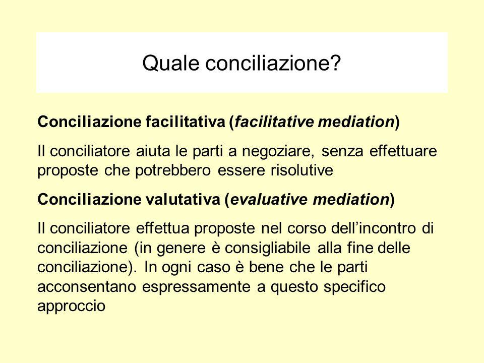 Quale conciliazione? Conciliazione facilitativa (facilitative mediation) Il conciliatore aiuta le parti a negoziare, senza effettuare proposte che pot