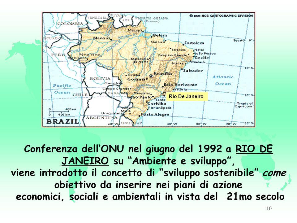 10 Rio De Janeiro Conferenza dellONU nel giugno del 1992 a RIO DE JANEIRO su Ambiente e sviluppo, viene introdotto il concetto di sviluppo sostenibile come obiettivo da inserire nei piani di azione economici, sociali e ambientali in vista del 21mo secolo