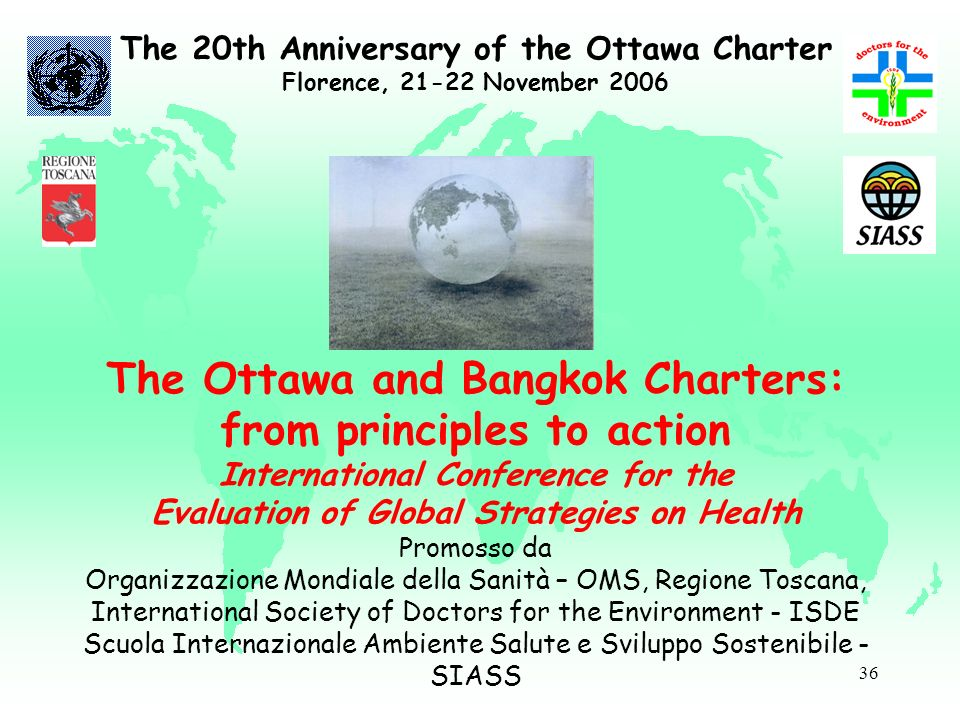 36 The 20th Anniversary of the Ottawa Charter Florence, 21-22 November 2006 The Ottawa and Bangkok Charters: from principles to action International C