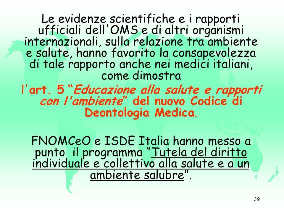 39 Le evidenze scientifiche e i rapporti ufficiali dell OMS e di altri organismi internazionali, sulla relazione tra ambiente e salute, hanno favorito la consapevolezza di tale rapporto anche nei medici italiani, come dimostra l art.