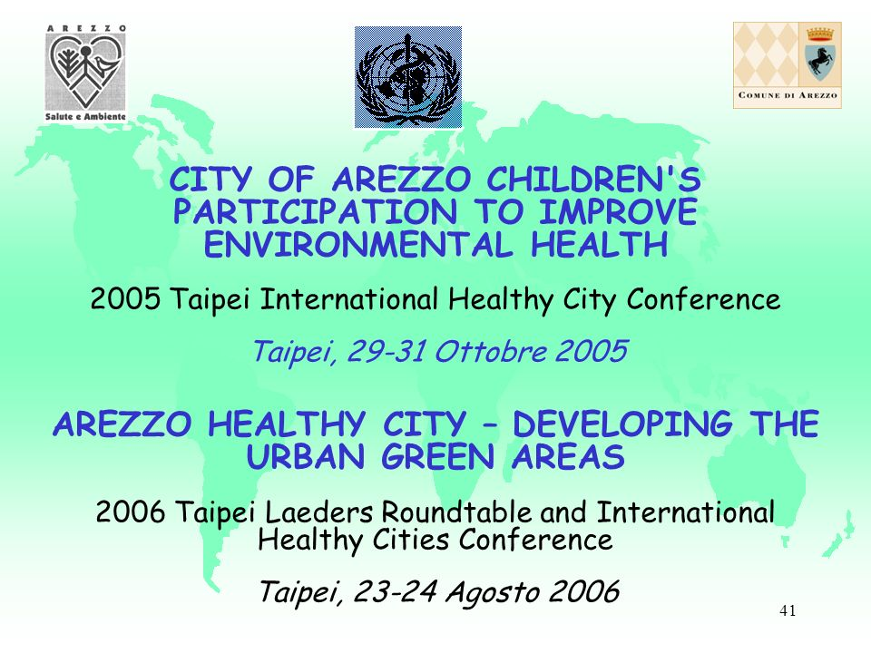 41 CITY OF AREZZO CHILDREN'S PARTICIPATION TO IMPROVE ENVIRONMENTAL HEALTH 2005 Taipei International Healthy City Conference Taipei, 29-31 Ottobre 200