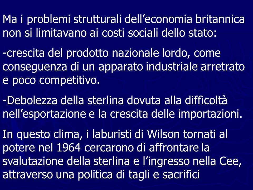 Ma i problemi strutturali delleconomia britannica non si limitavano ai costi sociali dello stato: -crescita del prodotto nazionale lordo, come conseguenza di un apparato industriale arretrato e poco competitivo.