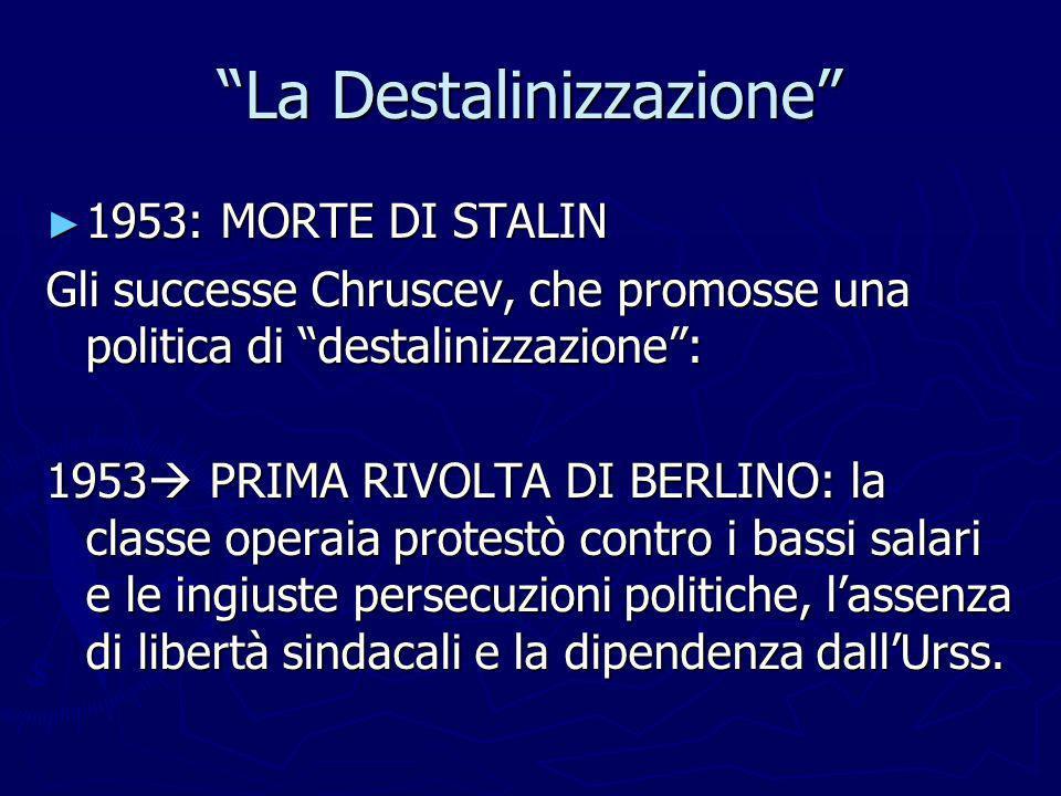 La Destalinizzazione 1953: MORTE DI STALIN 1953: MORTE DI STALIN Gli successe Chruscev, che promosse una politica di destalinizzazione: 1953 PRIMA RIV