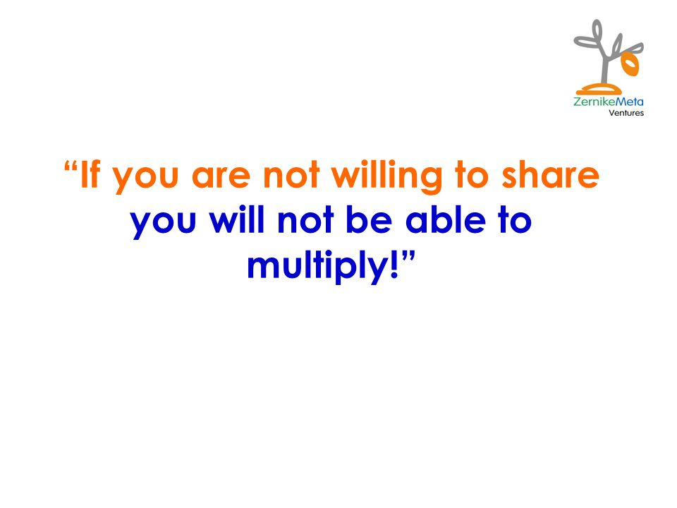 If you are not willing to share you will not be able to multiply!