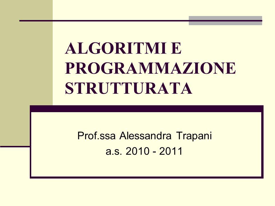 ALGORITMI E PROGRAMMAZIONE STRUTTURATA Prof.ssa Alessandra Trapani a.s. 2010 - 2011