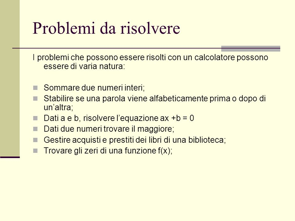 Problemi da risolvere I problemi che possono essere risolti con un calcolatore possono essere di varia natura: Sommare due numeri interi; Stabilire se