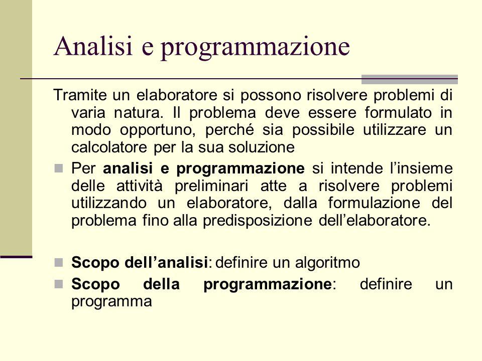 Analisi e programmazione Tramite un elaboratore si possono risolvere problemi di varia natura. Il problema deve essere formulato in modo opportuno, pe