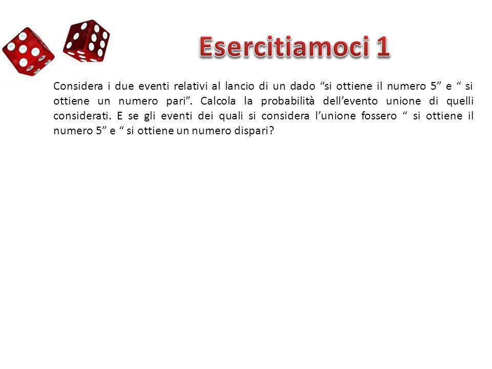 Considera i due eventi relativi al lancio di un dado si ottiene il numero 5 e si ottiene un numero pari. Calcola la probabilità dellevento unione di q