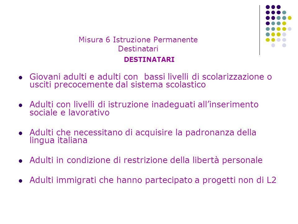 Misura 6 Istruzione Permanente Destinatari DESTINATARI Giovani adulti e adulti con bassi livelli di scolarizzazione o usciti precocemente dal sistema