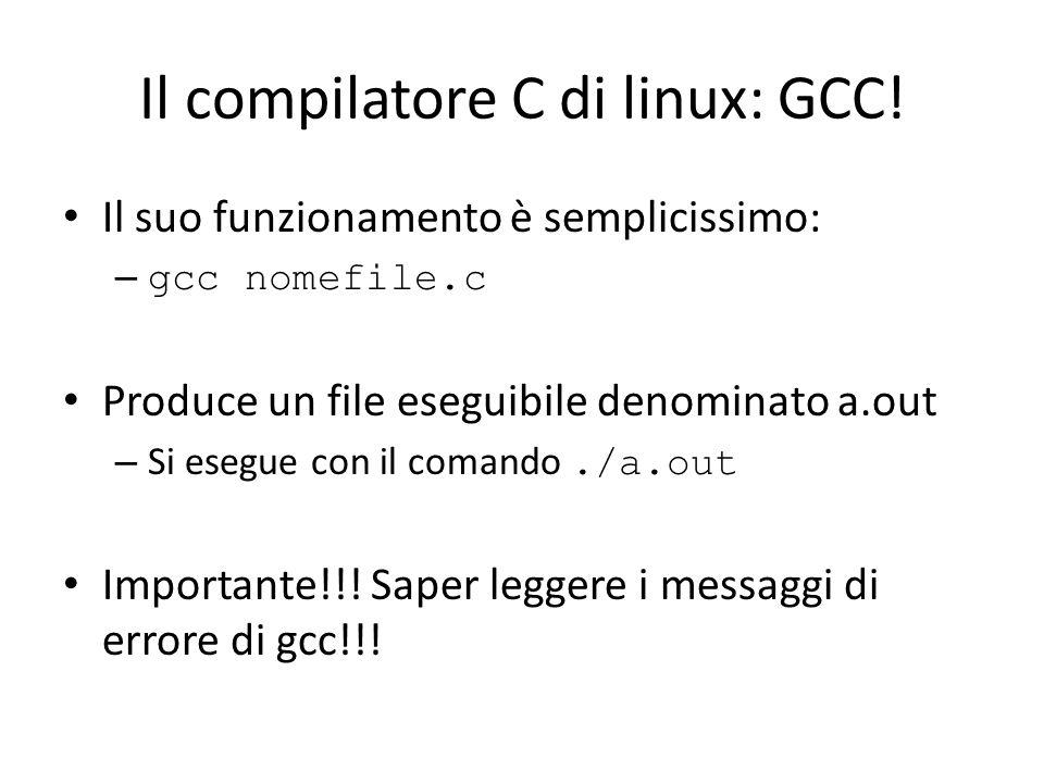 Il compilatore C di linux: GCC! Il suo funzionamento è semplicissimo: – gcc nomefile.c Produce un file eseguibile denominato a.out – Si esegue con il