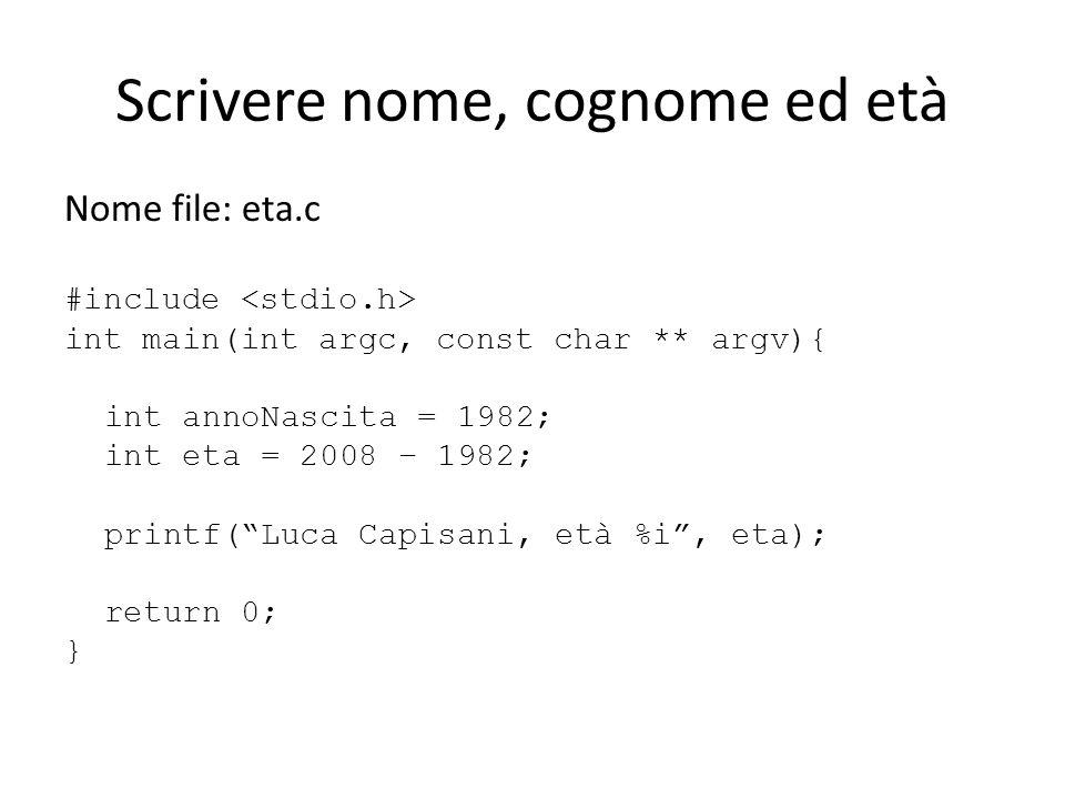 Scrivere nome, cognome ed età Nome file: eta.c #include int main(int argc, const char ** argv){ int annoNascita = 1982; int eta = 2008 – 1982; printf(