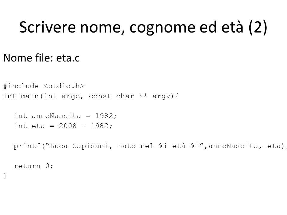 Scrivere nome, cognome ed età (2) Nome file: eta.c #include int main(int argc, const char ** argv){ int annoNascita = 1982; int eta = 2008 – 1982; pri