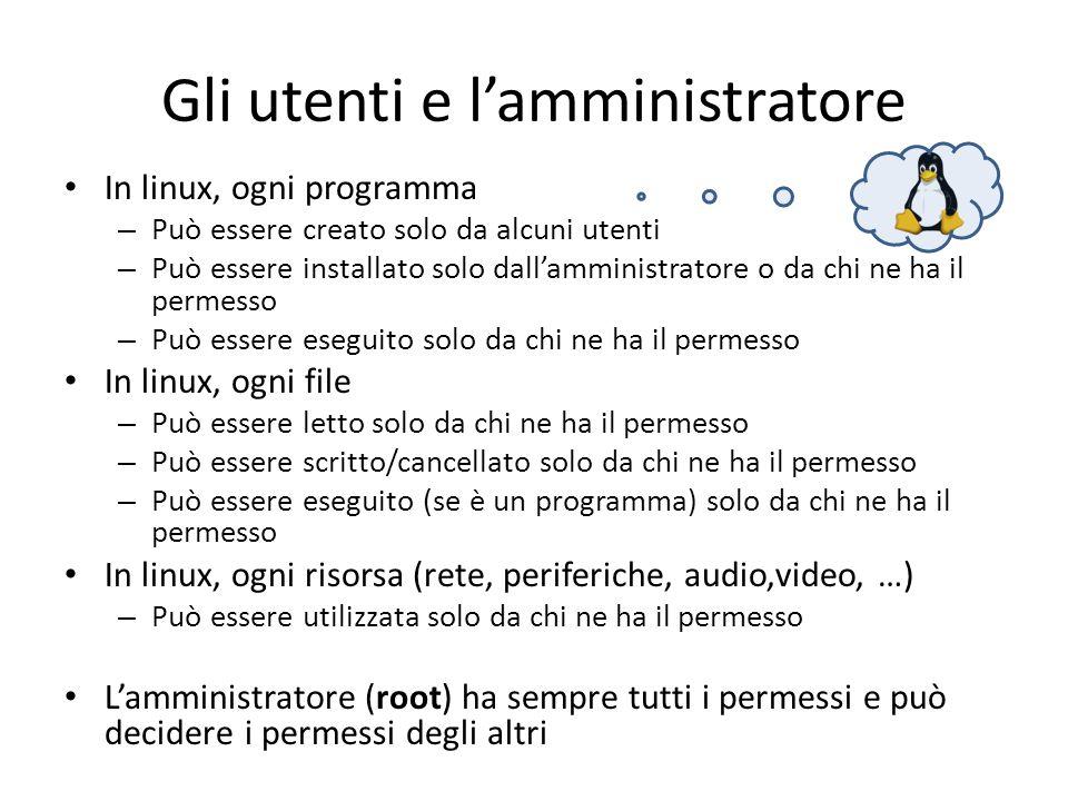 Gli utenti e lamministratore In linux, ogni programma – Può essere creato solo da alcuni utenti – Può essere installato solo dallamministratore o da c