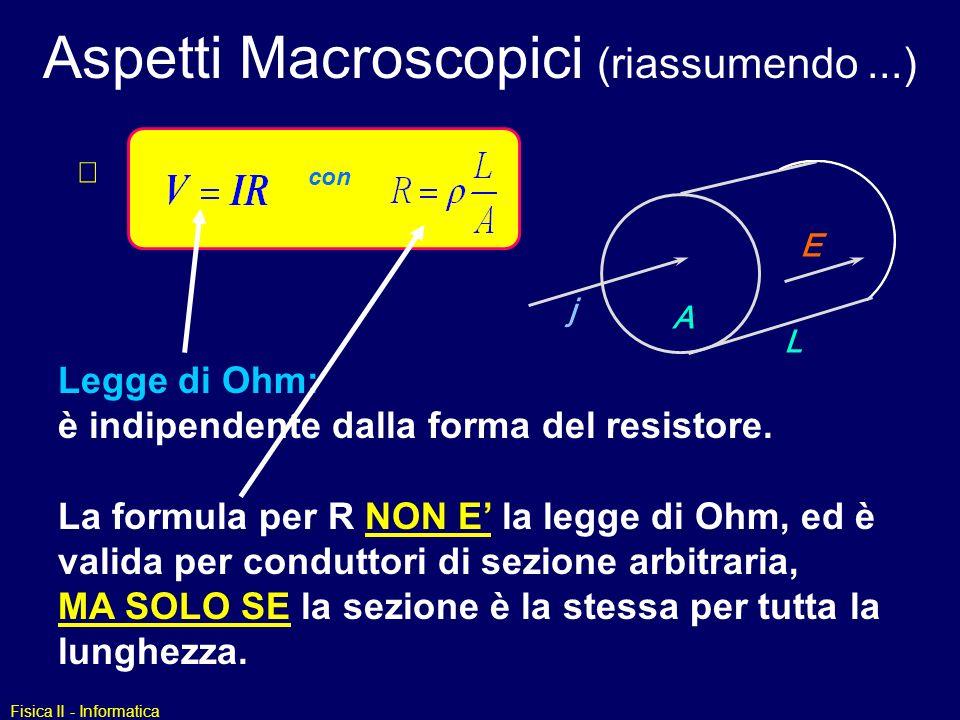 Fisica II - Informatica Aspetti Macroscopici (riassumendo...) L A E j Legge di Ohm: è indipendente dalla forma del resistore. con La formula per R NON