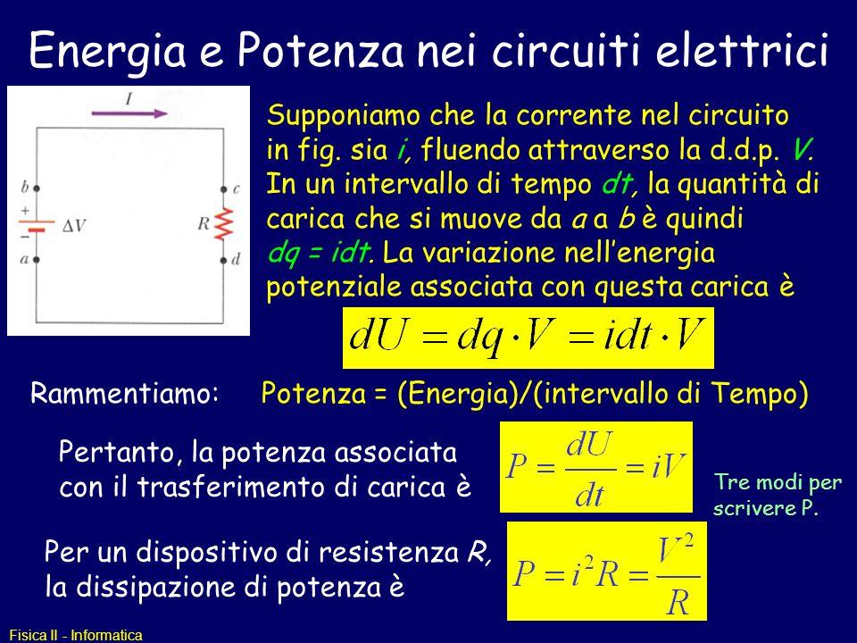 Fisica II - Informatica Energia e Potenza nei circuiti elettrici Supponiamo che la corrente nel circuito in fig. sia i, fluendo attraverso la d.d.p. V