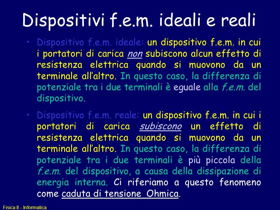 Fisica II - Informatica Dispositivi f.e.m. ideali e reali Dispositivo f.e.m. ideale: un dispositivo f.e.m. in cui i portatori di carica non subiscono