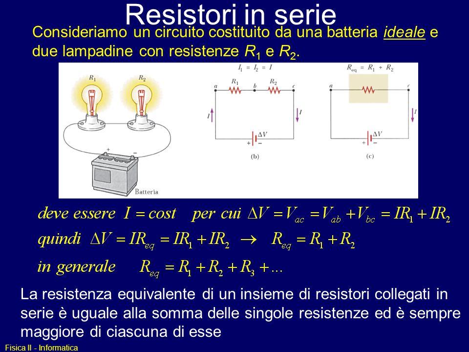 Fisica II - Informatica Resistori in serie La resistenza equivalente di un insieme di resistori collegati in serie è uguale alla somma delle singole r