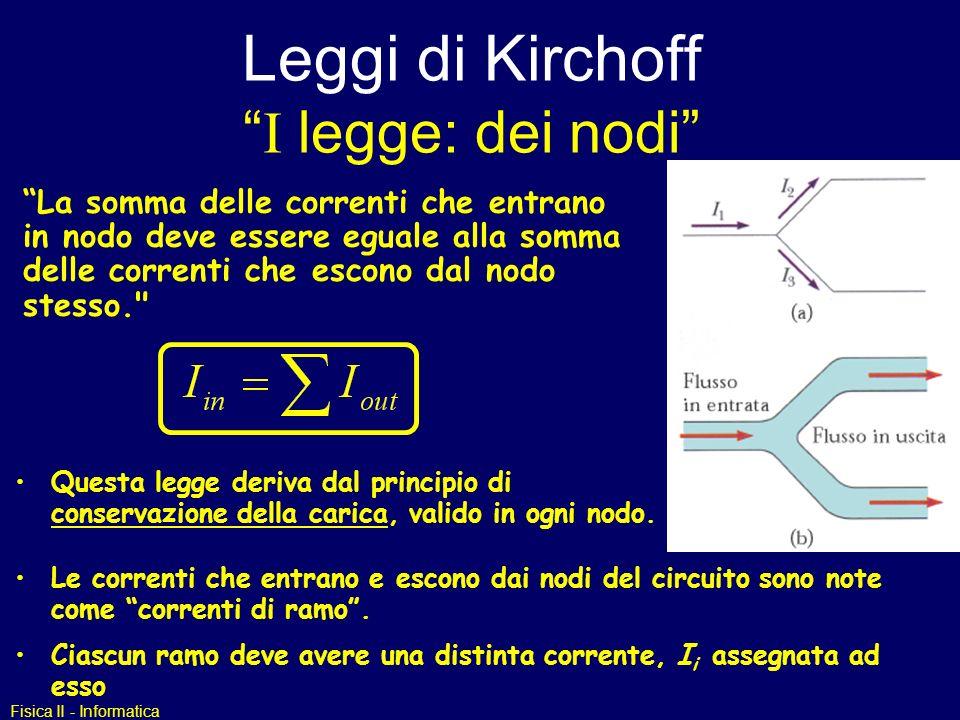 Fisica II - Informatica Leggi di Kirchoff I legge: dei nodi La somma delle correnti che entrano in nodo deve essere eguale alla somma delle correnti che escono dal nodo stesso. Questa legge deriva dal principio di conservazione della carica, valido in ogni nodo.