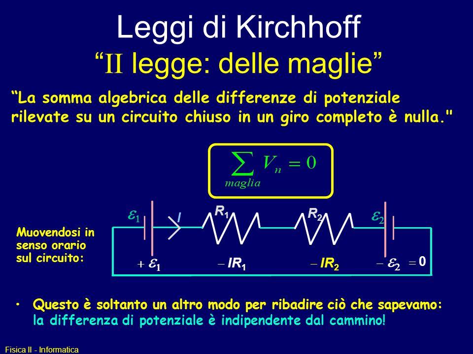 Fisica II - Informatica Leggi di Kirchhoff II legge: delle maglie La somma algebrica delle differenze di potenziale rilevate su un circuito chiuso in un giro completo è nulla. Questo è soltanto un altro modo per ribadire ciò che sapevamo: la differenza di potenziale è indipendente dal cammino.