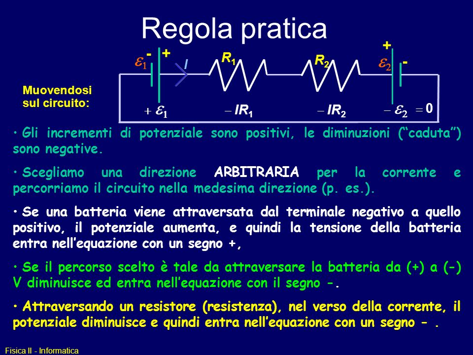 Fisica II - Informatica Regola pratica Muovendosi sul circuito: Gli incrementi di potenziale sono positivi, le diminuzioni (caduta) sono negative.