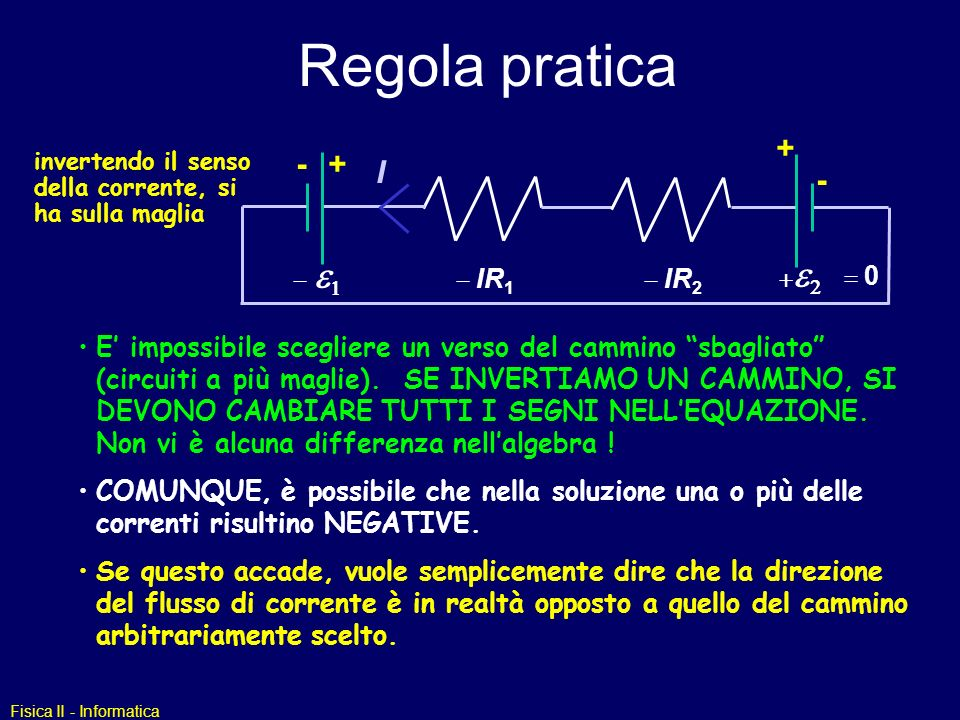Fisica II - Informatica Regola pratica invertendo il senso della corrente, si ha sulla maglia E impossibile scegliere un verso del cammino sbagliato (circuiti a più maglie).