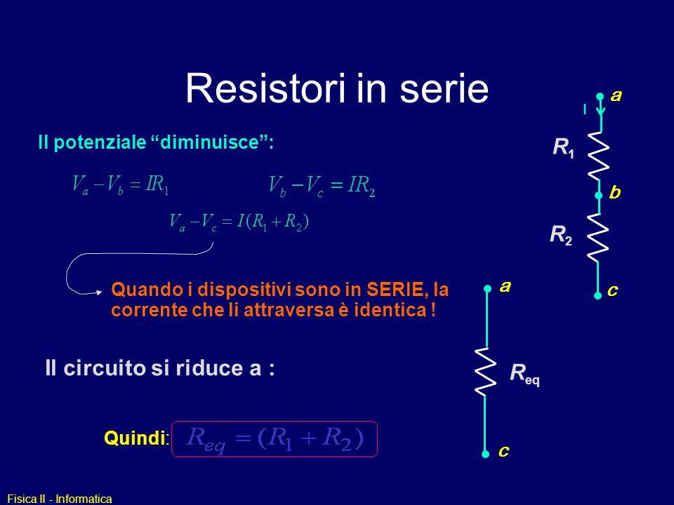 Fisica II - Informatica Resistori in serie a b c R1R1 R2R2 I Il potenziale diminuisce: Quindi: Quando i dispositivi sono in SERIE, la corrente che li attraversa è identica .
