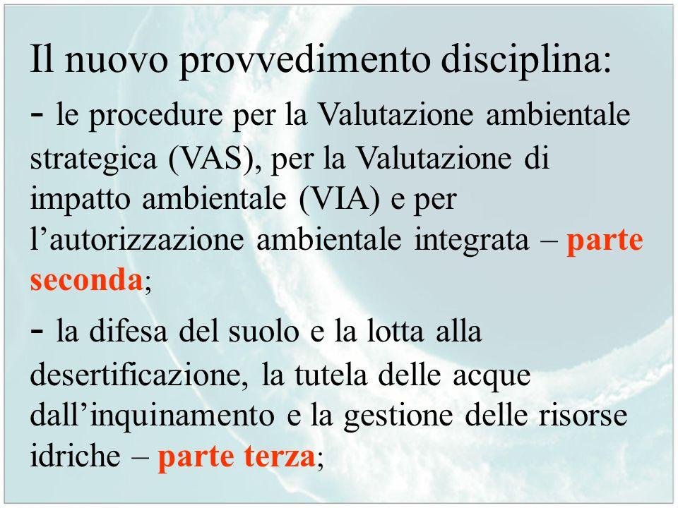 Il nuovo provvedimento disciplina: - le procedure per la Valutazione ambientale strategica (VAS), per la Valutazione di impatto ambientale (VIA) e per