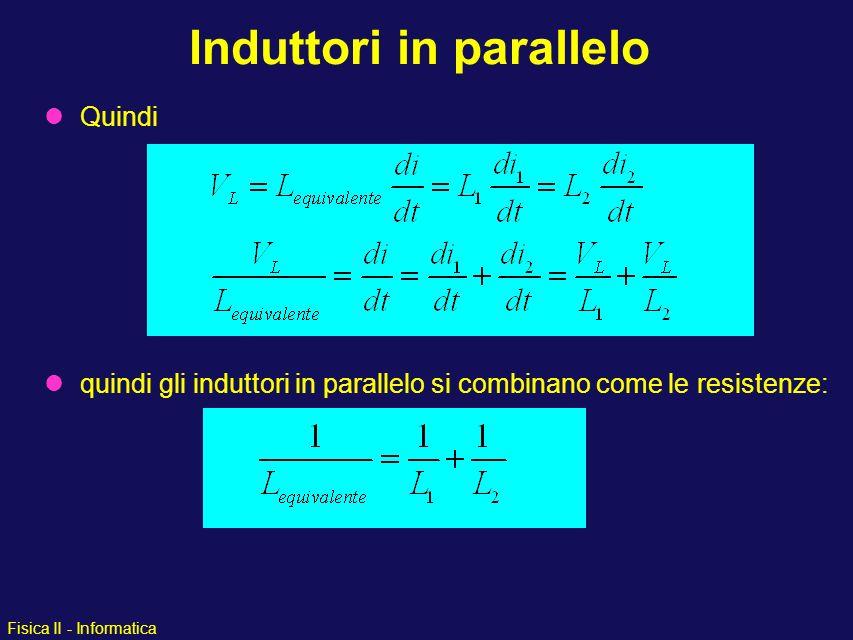 Fisica II - Informatica Quindi quindi gli induttori in parallelo si combinano come le resistenze: Induttori in parallelo