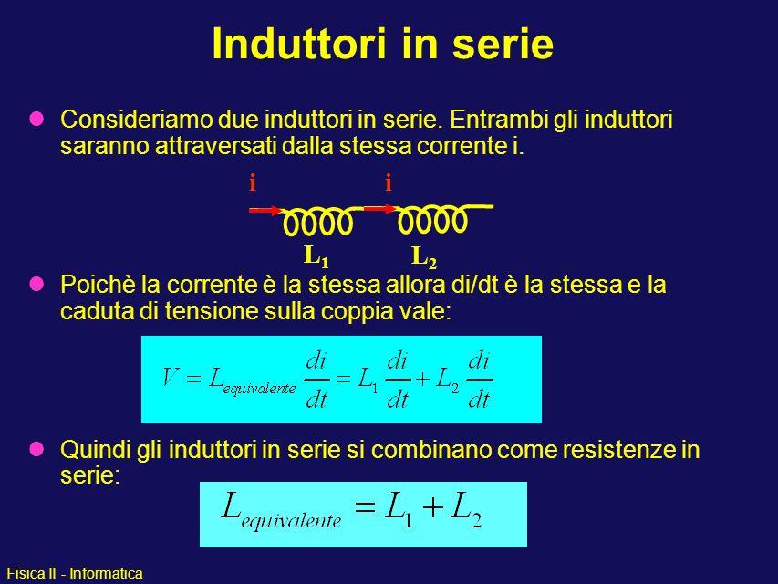 Fisica II - Informatica Consideriamo due induttori in serie. Entrambi gli induttori saranno attraversati dalla stessa corrente i. Poichè la corrente è